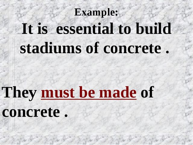 Example: It is essential to build stadiums of concrete . They must be made of...