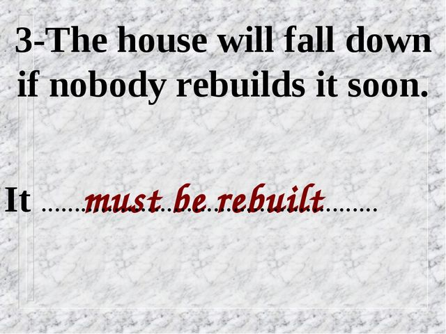3-The house will fall down if nobody rebuilds it soon. must be rebuilt It ………...