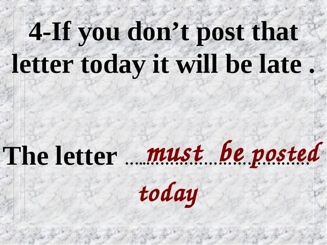 4-If you don't post that letter today it will be late . must be posted today...