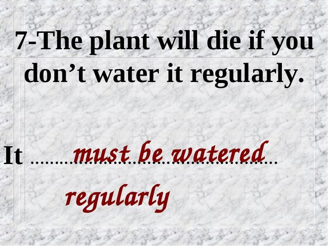 7-The plant will die if you don't water it regularly. must be watered regular...