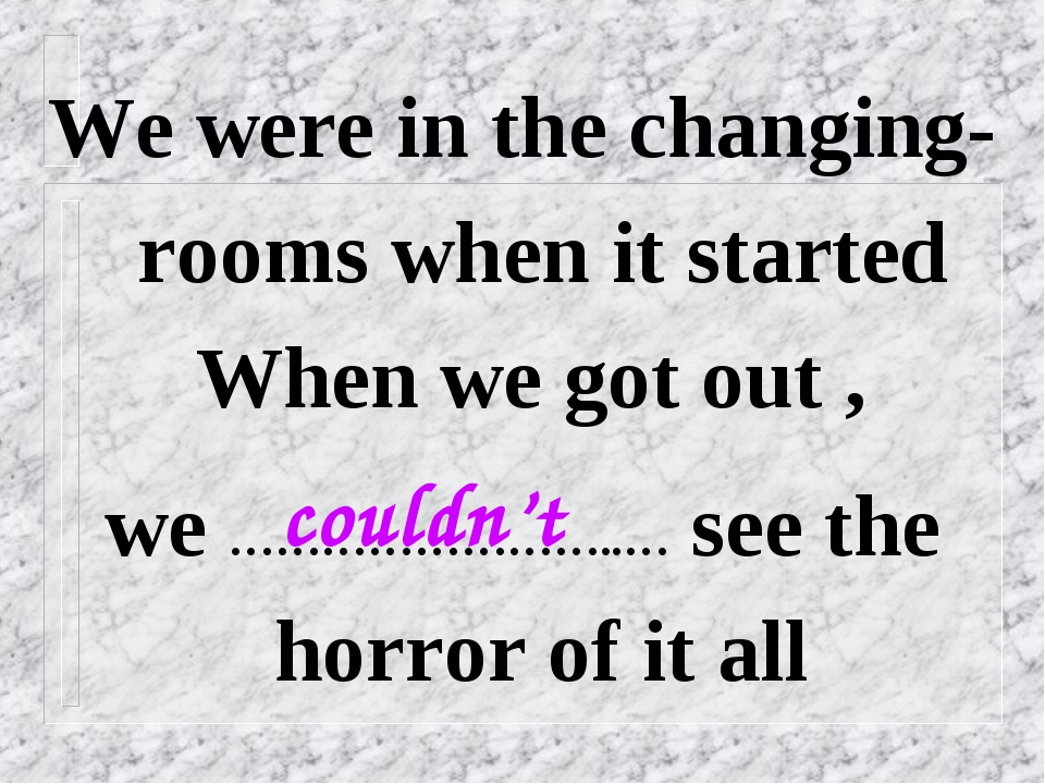 We were in the changing-rooms when it started When we got out , we …………………….....