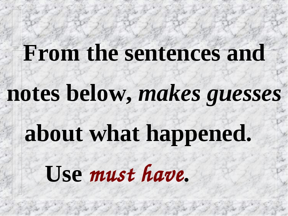 From the sentences and notes below, makes guesses about what happened. Use mu...