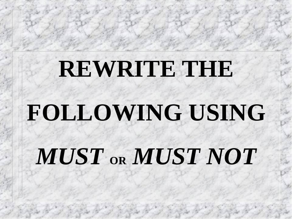 REWRITE THE FOLLOWING USING MUST OR MUST NOT