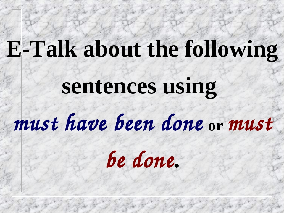 E-Talk about the following sentences using must have been done or must be done.