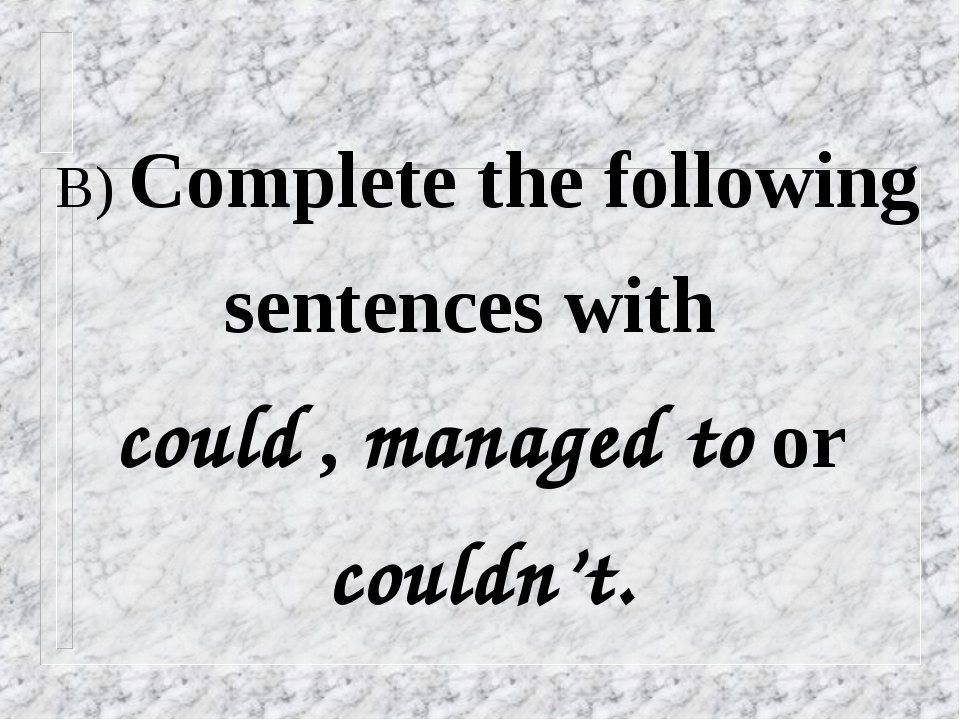 B) Complete the following sentences with could , managed to or couldn't.