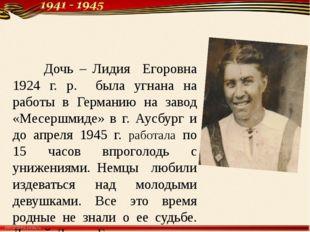 Дочь – Лидия Егоровна 1924 г. р. была угнана на работы в Германию на завод «