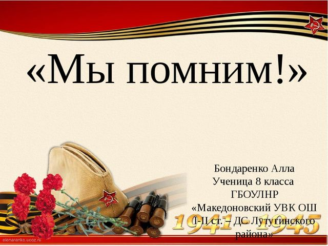 «Мы помним!» Бондаренко Алла Ученица 8 класса ГБОУЛНР «Македоновский УВК ОШ...