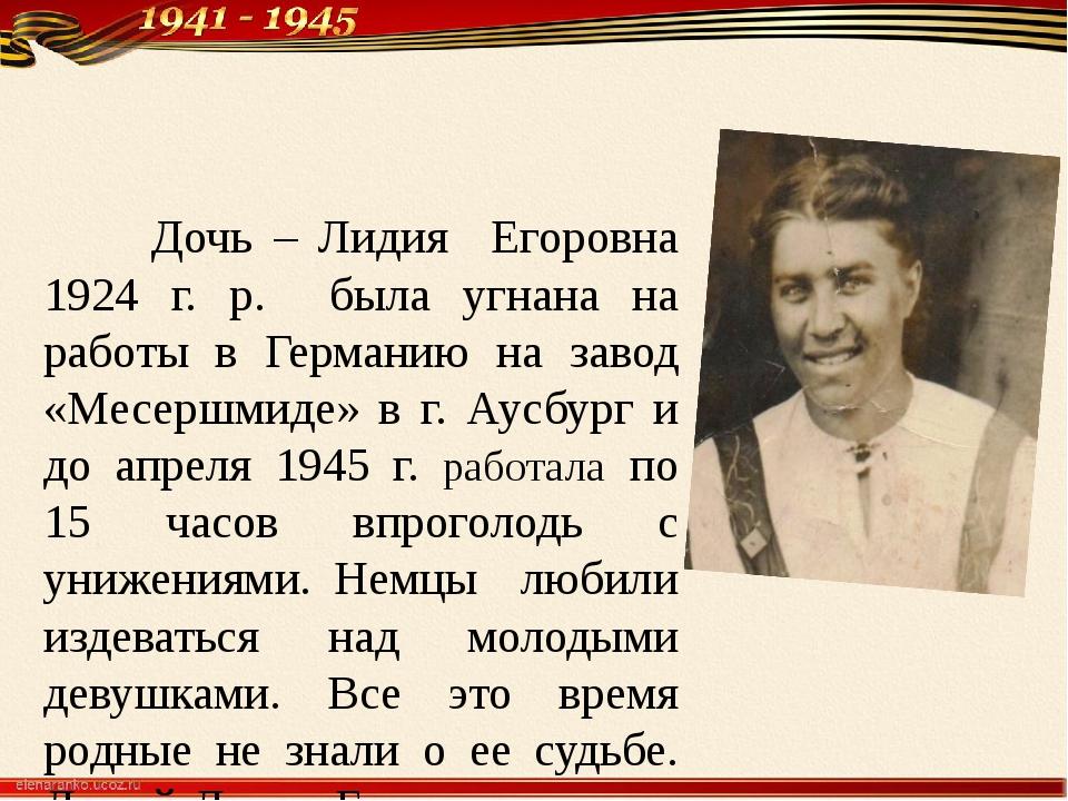 Дочь – Лидия Егоровна 1924 г. р. была угнана на работы в Германию на завод «...
