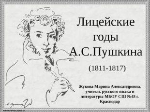 Лицейские годы А.С.Пушкина (1811-1817) Жукова Марина Александровна, учитель р