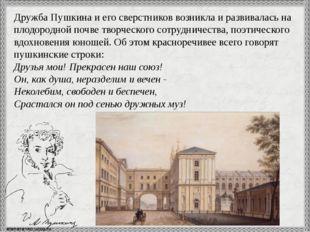 Дружба Пушкина и его сверстников возникла и развивалась на плодородной почве