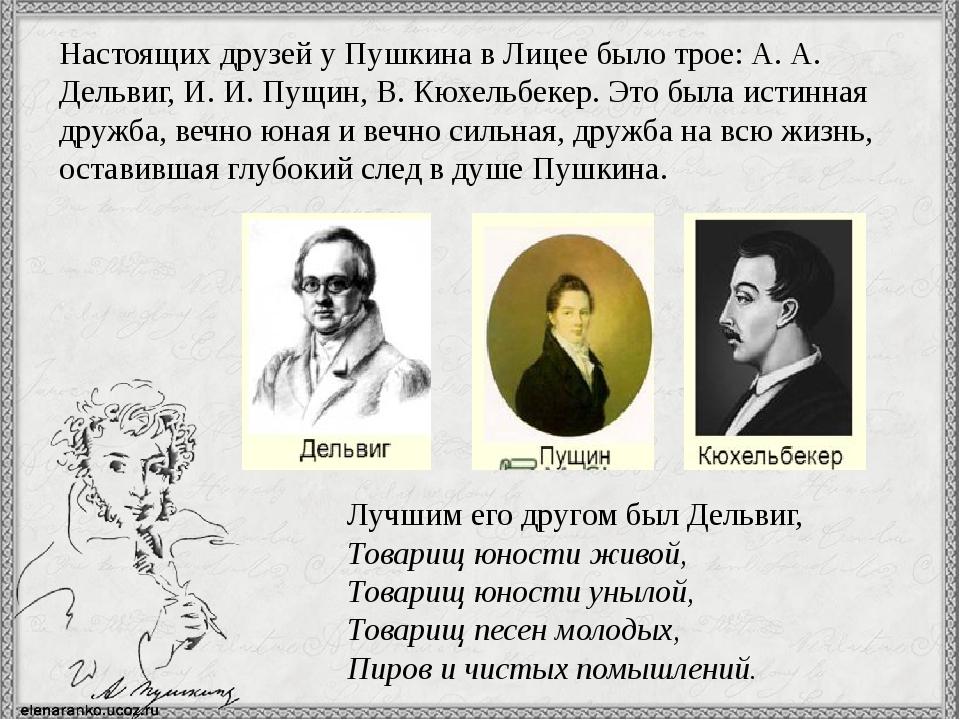 Настоящих друзей у Пушкина в Лицее было трое: А. А. Дельвиг, И. И. Пущин, В....