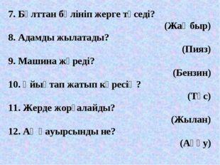 7. Бұлттан бөлініп жерге түседі? (Жаңбыр) 8. Адамды жылатады? (Пияз) 9. Машин
