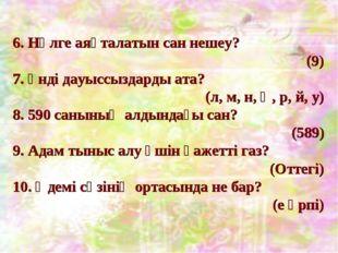 6. Нөлге аяқталатын сан нешеу? (9) 7. Үнді дауыссыздарды ата? (л, м, н, ң, р,