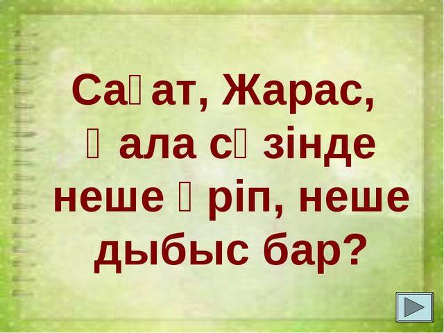 Сағат, Жарас, Қала сөзінде неше әріп, неше дыбыс бар?