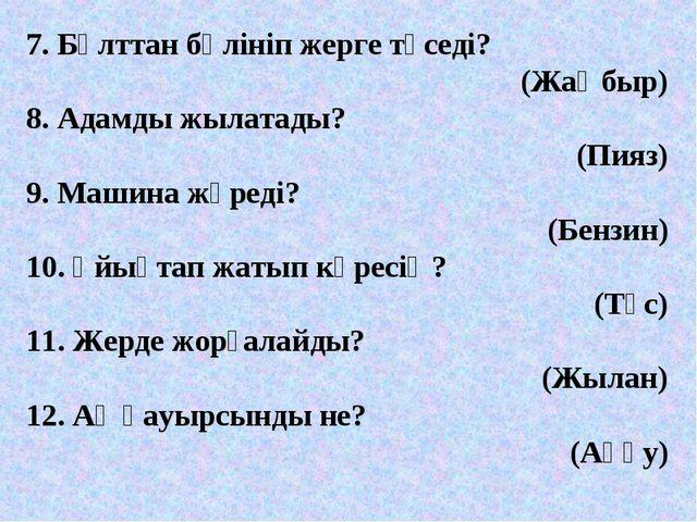 7. Бұлттан бөлініп жерге түседі? (Жаңбыр) 8. Адамды жылатады? (Пияз) 9. Машин...