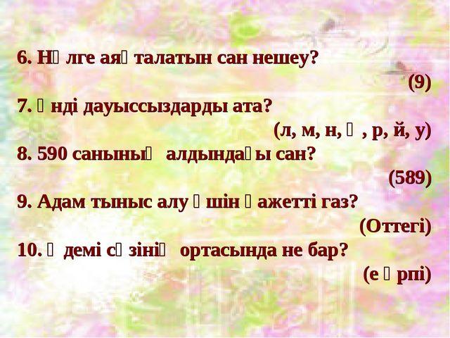 6. Нөлге аяқталатын сан нешеу? (9) 7. Үнді дауыссыздарды ата? (л, м, н, ң, р,...
