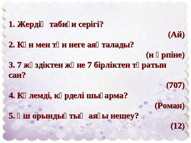 1. Жердің табиғи серігі? (Ай) 2. Күн мен түн неге аяқталады? (н әрпіне) 3. 7...