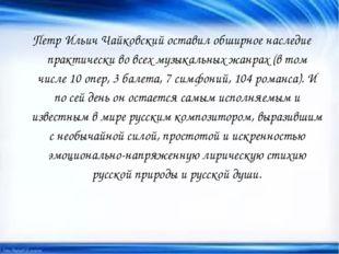 Петр Ильич Чайковский оставил обширное наследие практически во всех музыкальн