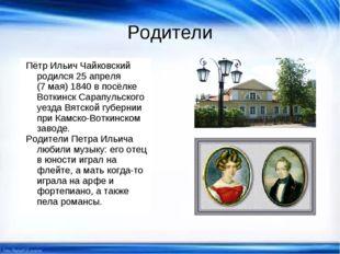 Родители Пётр Ильич Чайковский родился 25 апреля (7 мая) 1840 в посёлке Вотки