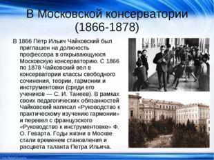 В Московской консерватории (1866-1878) В 1866 Пётр Ильич Чайковский был пригл