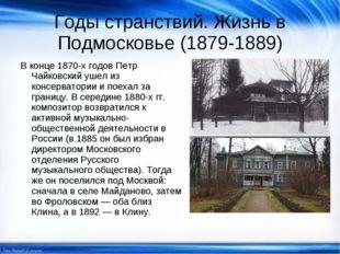 Годы странствий. Жизнь в Подмосковье (1879-1889) В конце 1870-х годов Петр Ча