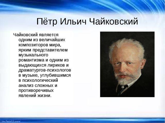 Чайковский является одним из величайших композиторов мира, ярким представител...