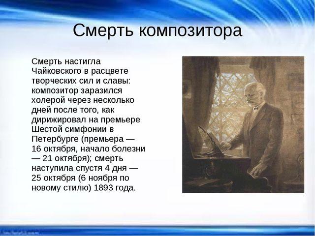 Смерть композитора Смерть настигла Чайковского в расцвете творческих сил и сл...