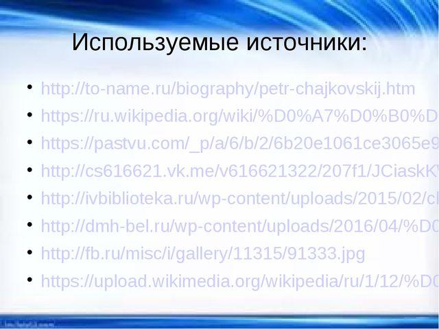 Используемые источники: http://to-name.ru/biography/petr-chajkovskij.htm http...