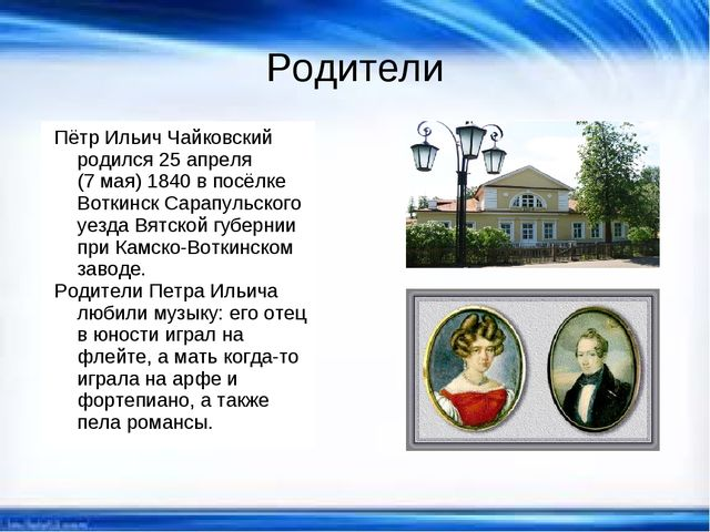 Родители Пётр Ильич Чайковский родился 25 апреля (7 мая) 1840 в посёлке Вотки...