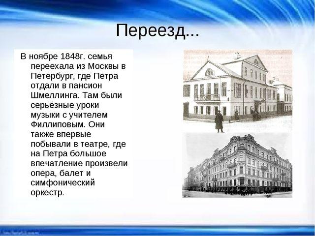 Переезд... В ноябре 1848г. семья переехала из Москвы в Петербург, где Петра о...