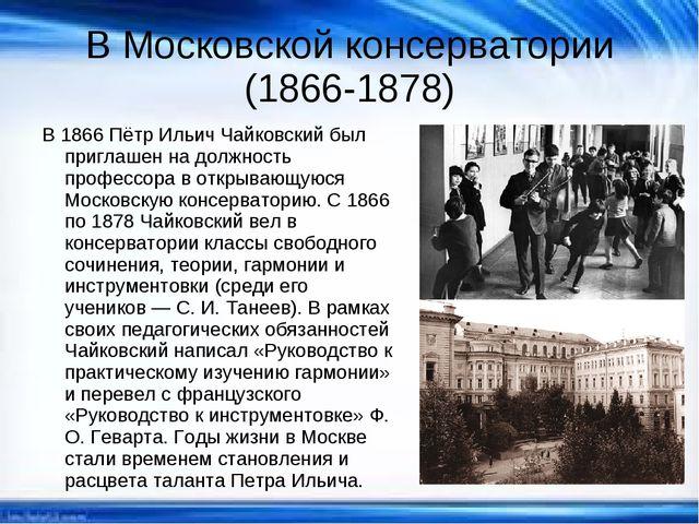В Московской консерватории (1866-1878) В 1866 Пётр Ильич Чайковский был пригл...
