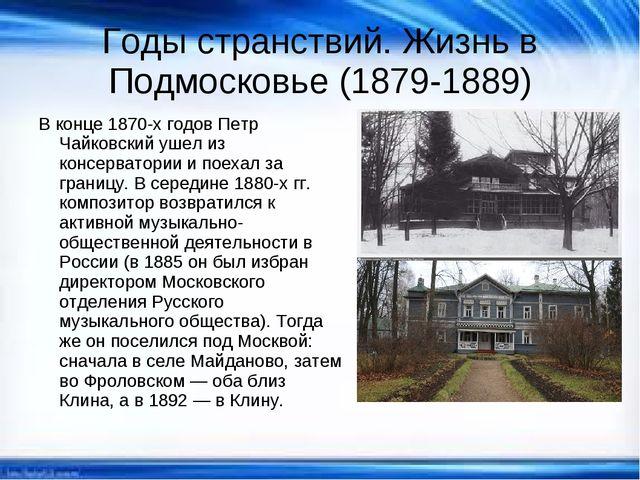 Годы странствий. Жизнь в Подмосковье (1879-1889) В конце 1870-х годов Петр Ча...