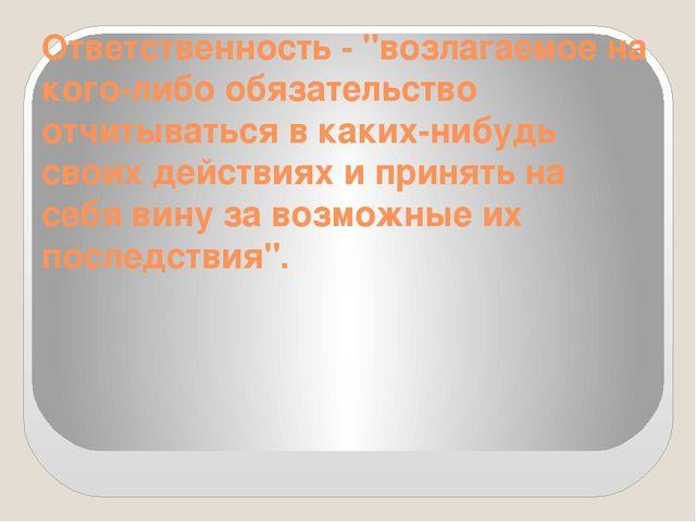 """Ответственность - """"возлагаемое на кого-либо обязательство отчитываться в каки..."""