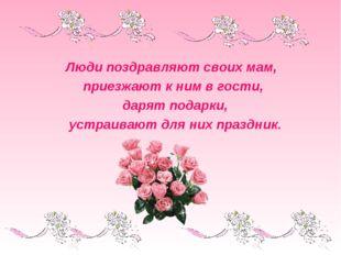 Люди поздравляют своих мам, приезжают к ним в гости, дарят подарки, устраиваю