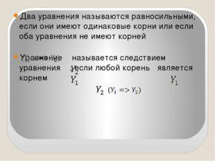 Два уравнения называются равносильными, если они имеют одинаковые корни или е