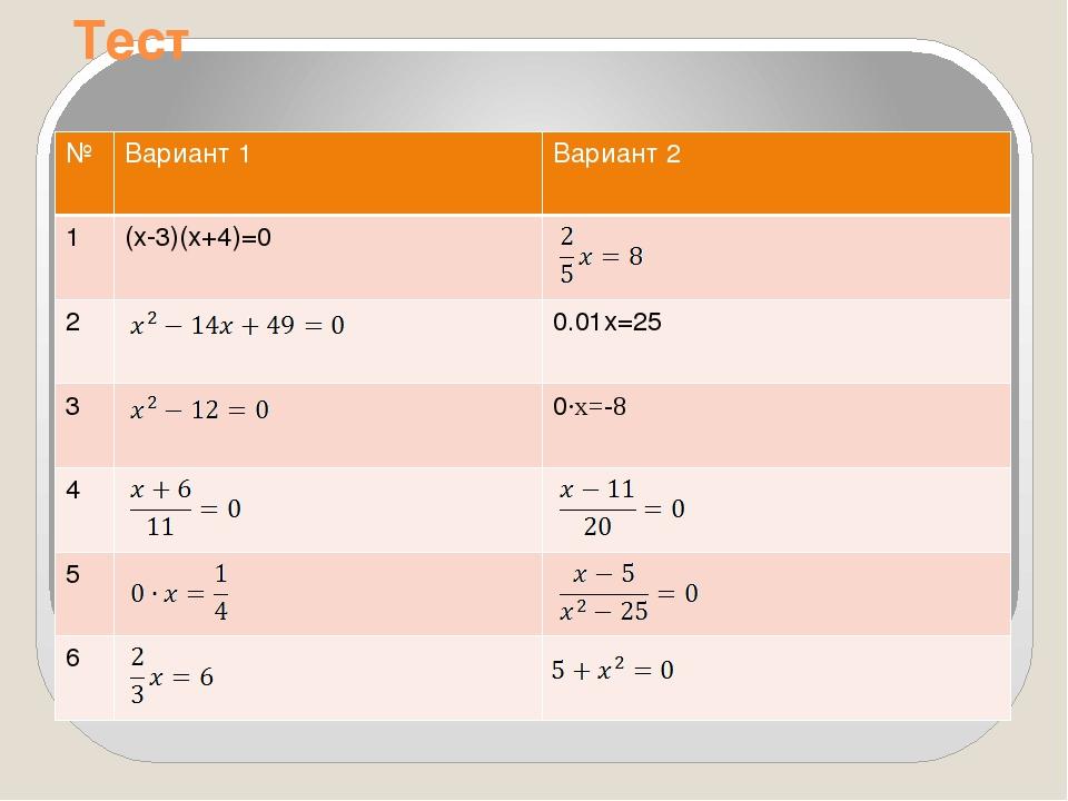 Тест № Вариант 1 Вариант 2 1 (x-3)(x+4)=0 2 0.01x=25 3 0∙x=-8 4 5 6