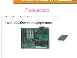 Процессор - для обработки информации