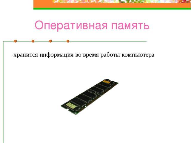 Оперативная память -хранится информация во время работы компьютера