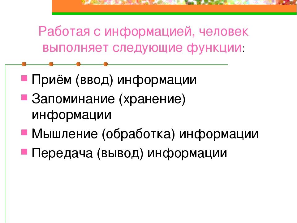 Работая с информацией, человек выполняет следующие функции: Приём (ввод) инфо...