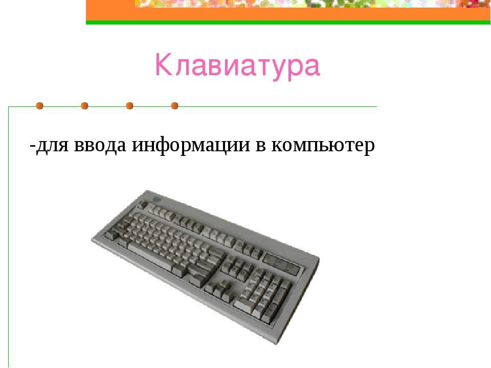 Клавиатура -для ввода информации в компьютер
