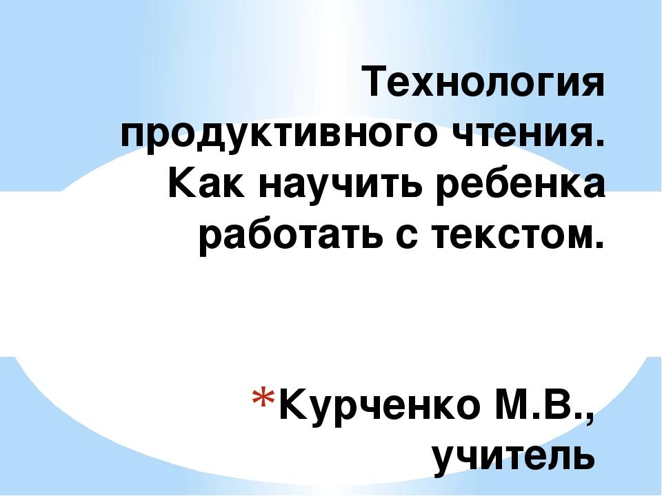 Курченко М.В., учитель русского языка и литературы Технология продуктивного ч...