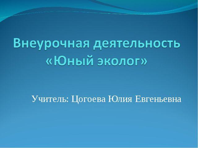 Учитель: Цогоева Юлия Евгеньевна