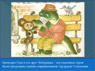 Крокодил Гена и его друг Чебурашка - эти сказочные герои были придуманы нашим