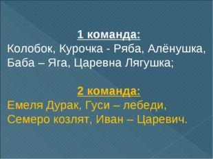 1 команда: Колобок, Курочка - Ряба, Алёнушка, Баба – Яга, Царевна Лягушка; 2