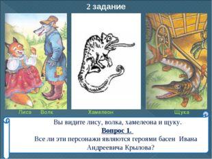 2 задание Вы видите лису, волка, хамелеона и щуку. Вопрос 1. Все ли эти персо