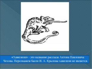 «Хамелеон» - это название рассказа Антона Павловича Чехова. Персонажем басен