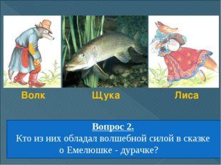 Вопрос 2. Кто из них обладал волшебной силой в сказке оЕмелюшке - дурачке? В