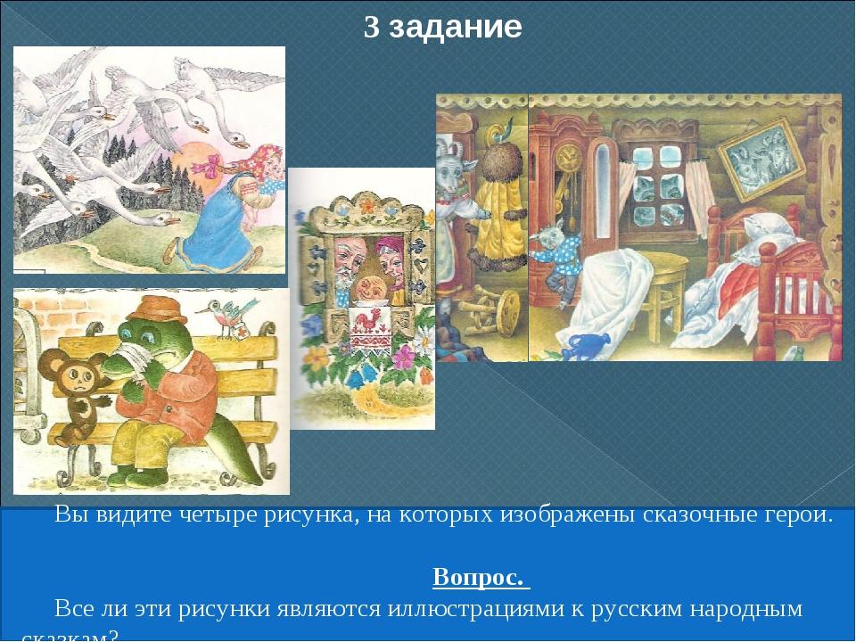 3 задание Вы видите четыре рисунка, на которых изображены сказочные герои. Во...