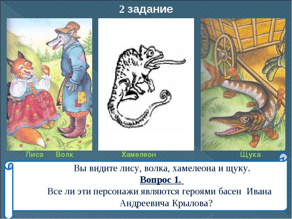 2 задание Вы видите лису, волка, хамелеона и щуку. Вопрос 1. Все ли эти персо...