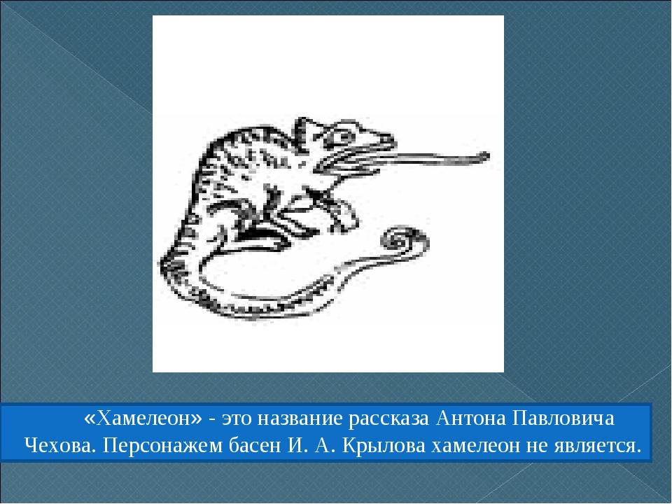 «Хамелеон» - это название рассказа Антона Павловича Чехова. Персонажем басен...